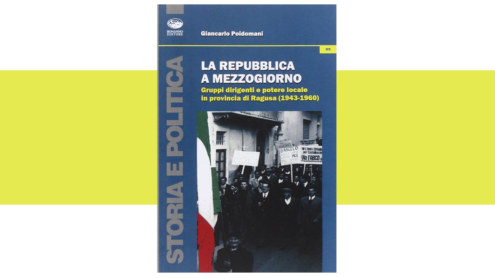 La repubblica a Mezzogiorno. Gruppi dirigenti e potere locale in provincia di Ragusa (1943-1960)