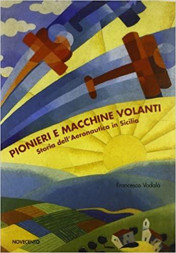 Pionieri e macchine volanti. Storia dell'aeronautica in Sicilia